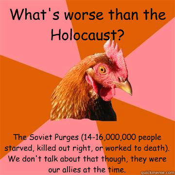 What's worse than the Holocaust? The Soviet Purges (14-16,000,000 people starved, killed out right, or worked to death). We don't talk about that though, they were our allies at the time.  Anti-Joke Chicken