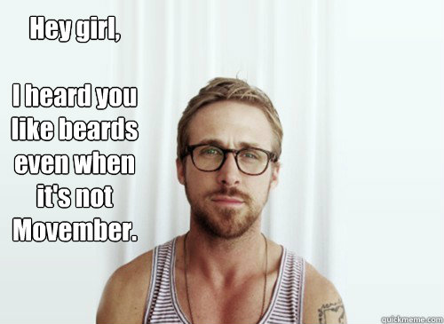 Hey girl,   I heard you like beards even when it's not Movember.