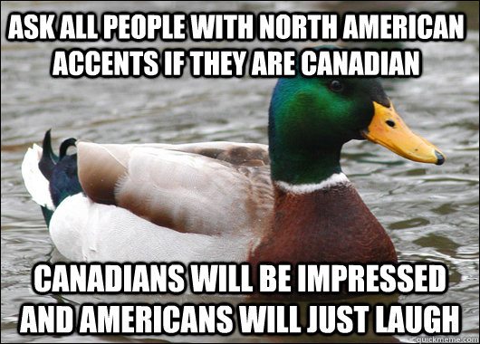 Ask all people with north american accents if they are canadian canadians will be impressed and americans will just laugh - Ask all people with north american accents if they are canadian canadians will be impressed and americans will just laugh  Actual Advice Mallard