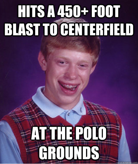 Hits a 450+ foot blast to centerfield  At the Polo Grounds - Hits a 450+ foot blast to centerfield  At the Polo Grounds  Bad Luck Brian