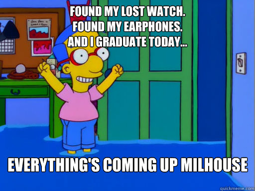 Found my lost watch. Found my earphones. And I graduate Today... Everything's coming up Milhouse