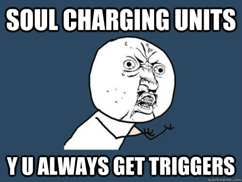Soul charging units y u always get triggers - Soul charging units y u always get triggers  Y U No