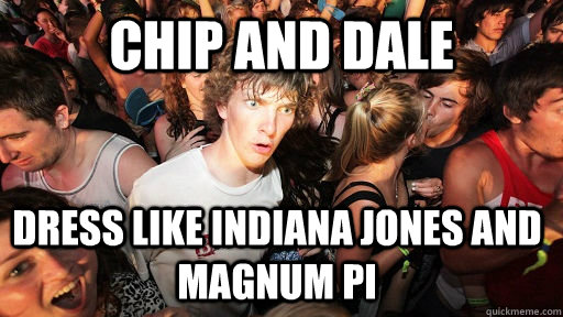 Chip and dale dress like Indiana Jones and Magnum PI - Chip and dale dress like Indiana Jones and Magnum PI  Sudden Clarity Clarence