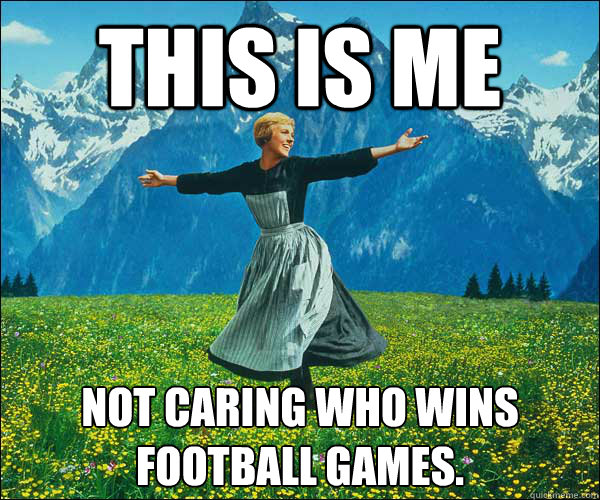 This is me  Not caring who wins football games. - This is me  Not caring who wins football games.  Sound of Music