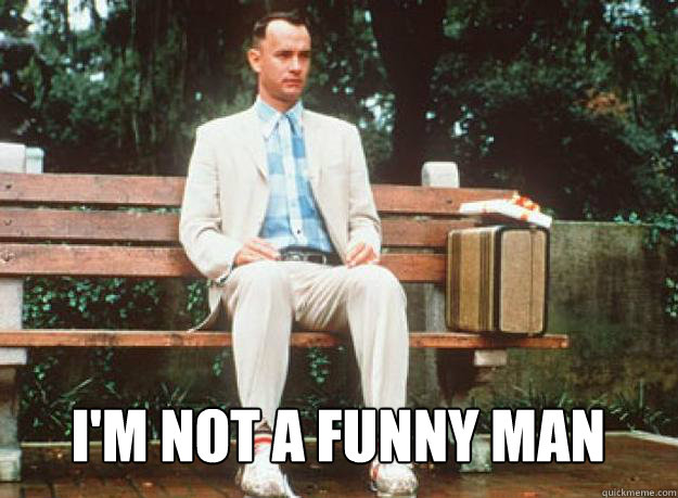 I'm not a funny man