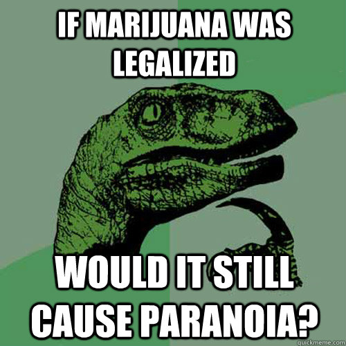 If marijuana was legalized Would it still cause paranoia?  - If marijuana was legalized Would it still cause paranoia?   Philosoraptor