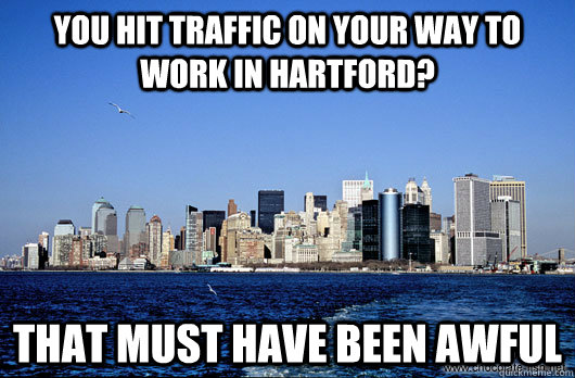 You hit traffic on your way to work in hartford? that must have been awful  Unimpressed New York City