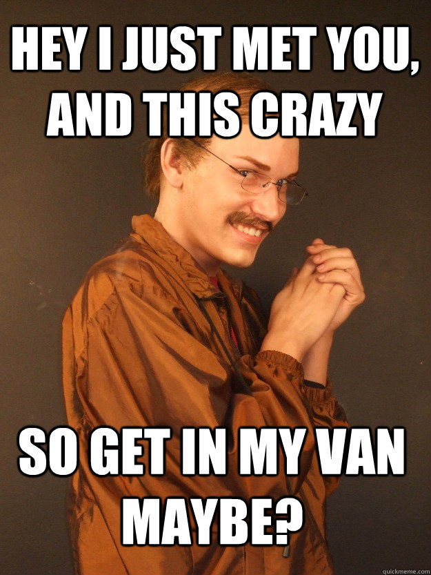 Hey I just met you, and this crazy so get in my van maybe?
