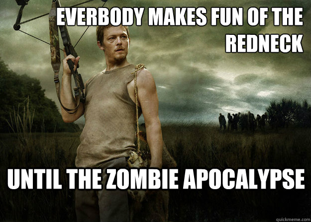 Everbody makes fun of the redneck Until the zombie apocalypse