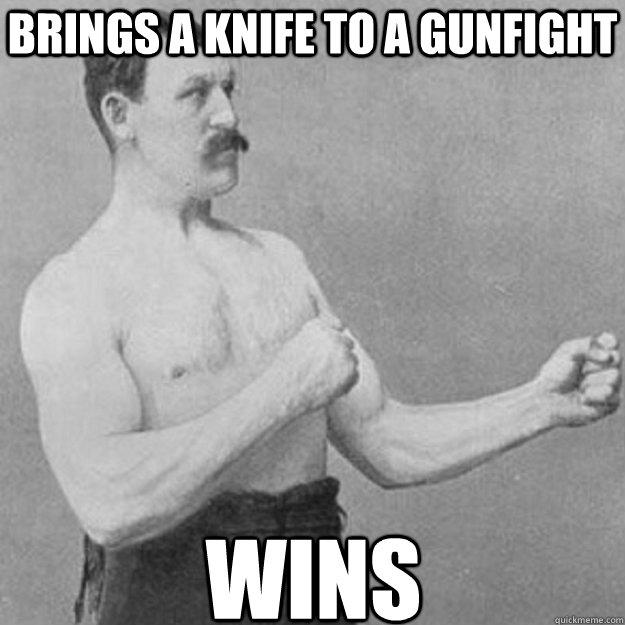 brings a knife to a gunfight wins - brings a knife to a gunfight wins  Misc