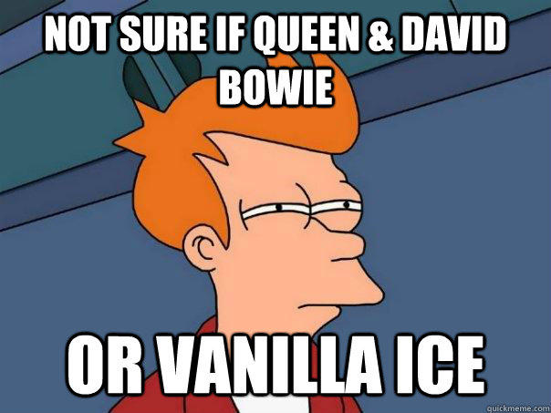 not sure if queen & David bowie or vanilla ice - not sure if queen & David bowie or vanilla ice  Futurama Fry