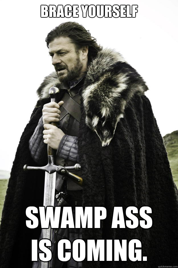 Brace yourself Swamp ass  is coming. - Brace yourself Swamp ass  is coming.  Winter is coming