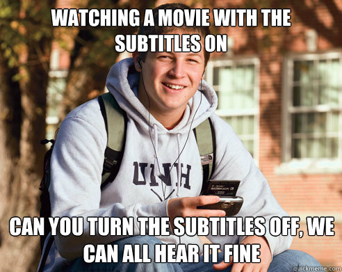 watching a movie with the subtitles on can you turn the subtitles off, we can all hear it fine - watching a movie with the subtitles on can you turn the subtitles off, we can all hear it fine  College Freshman