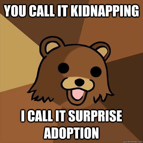 You call it kidnapping I call it surprise adoption - You call it kidnapping I call it surprise adoption  Pedobear