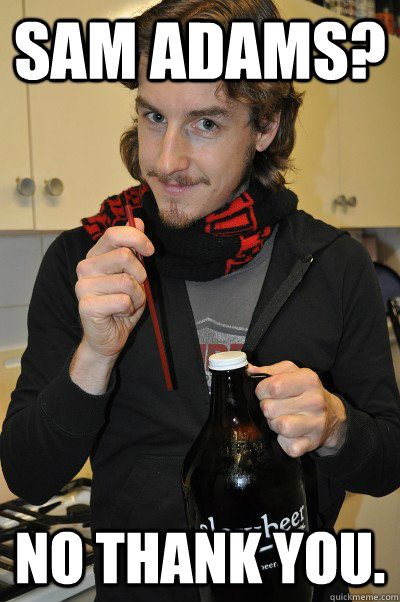 sam adams? no thank you.  Annoying Beer Snob