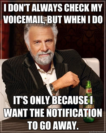 I don't always check my voicemail, but when I do it's only because I want the notification to go away. - I don't always check my voicemail, but when I do it's only because I want the notification to go away.  The Most Interesting Man In The World