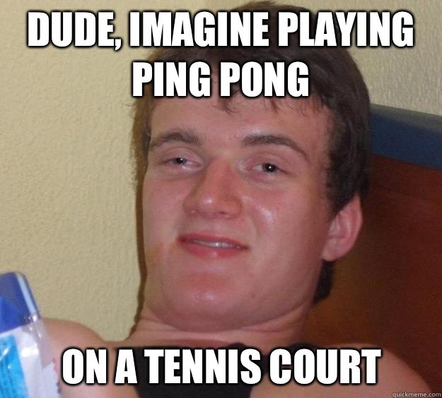 Dude, imagine playing ping pong  On a tennis court - Dude, imagine playing ping pong  On a tennis court  10 Guy