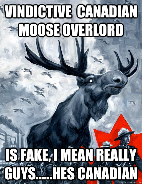 vindictive  Canadian moose overlord is fake, i mean really guys......hes Canadian - vindictive  Canadian moose overlord is fake, i mean really guys......hes Canadian  Vindictive Canadian Moose Overlord