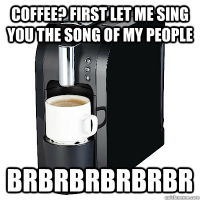 Coffee? First let me sing you the song of my people brbrbrbrbrbr  Coffee