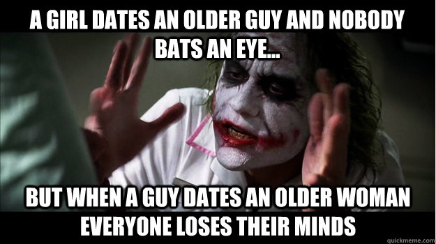 A girl dates an older guy and nobody bats an eye... But when a guy dates an older woman everyone loses their minds - A girl dates an older guy and nobody bats an eye... But when a guy dates an older woman everyone loses their minds  Joker Mind Loss