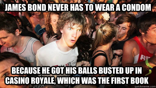 james bond never has to wear a condom because he got his balls busted up in casino royale, which was the first book  - james bond never has to wear a condom because he got his balls busted up in casino royale, which was the first book   Misc