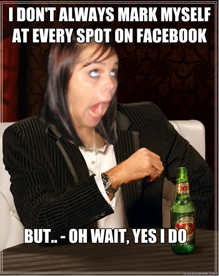 I don't always mark myself at every spot on facebook but.. - oh wait, yes i do