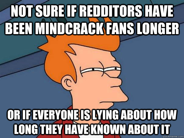 Not sure if redditors have been mindcrack fans longer or if everyone is lying about how long they have known about it - Not sure if redditors have been mindcrack fans longer or if everyone is lying about how long they have known about it  Futurama Fry