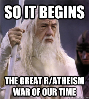 so it begins The great r/atheism war of our time