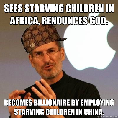 Sees starving children in Africa, renounces God. BECOMES BILLIONAIRE BY EMPLOYING STARVING CHILDREN IN CHINA. - Sees starving children in Africa, renounces God. BECOMES BILLIONAIRE BY EMPLOYING STARVING CHILDREN IN CHINA.  Scumbag Steve Jobs