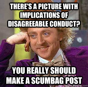 there's a picture with implications of disagreeable conduct? you really should make a scumbag post - there's a picture with implications of disagreeable conduct? you really should make a scumbag post  Condescending Wonka