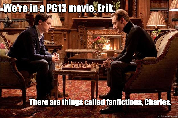 We're in a PG13 movie, Erik. There are things called fanfictions, Charles.  Interessi comuni