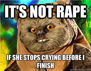 It's not rape If she stops crying before I finish  - It's not rape If she stops crying before I finish   Rape Ewok