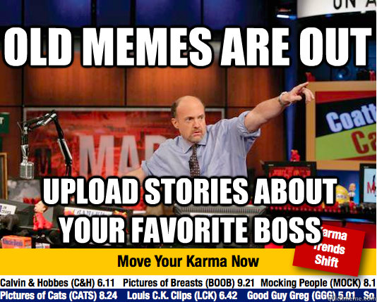 old memes are out upload stories about your favorite boss - old memes are out upload stories about your favorite boss  Mad Karma with Jim Cramer