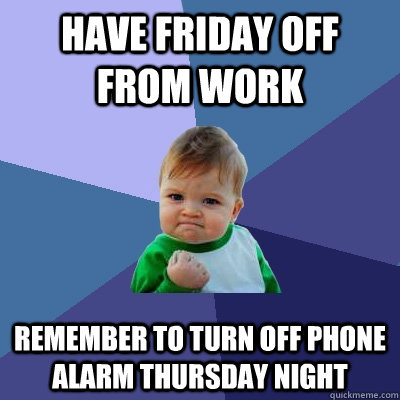 have friday off from work remember to turn off phone alarm thursday night - have friday off from work remember to turn off phone alarm thursday night  Success Kid