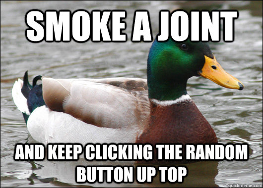 smoke a joint and keep clicking the random button up top - smoke a joint and keep clicking the random button up top  Actual Advice Mallard