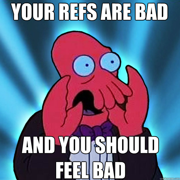 Your refs are bad AND YOU SHOULD FEEL BAD