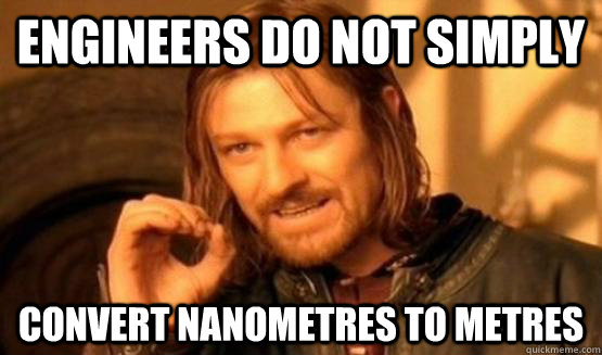 Engineers do not simply convert nanometres to metres
