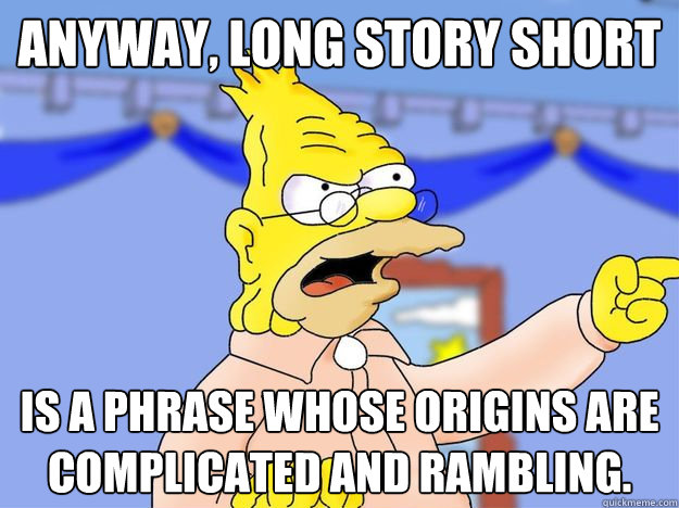 Anyway, long story short is a phrase whose origins are complicated and rambling.