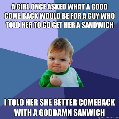 A girl once asked what a good come back would be for a guy who told her to go get her a sandwich I told her she better comeback with a goddamn sanwich - A girl once asked what a good come back would be for a guy who told her to go get her a sandwich I told her she better comeback with a goddamn sanwich  Success Kid