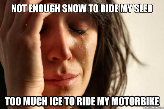 Not enough snow to ride my sled too much ice to ride my motorbike - Not enough snow to ride my sled too much ice to ride my motorbike  First World Problems