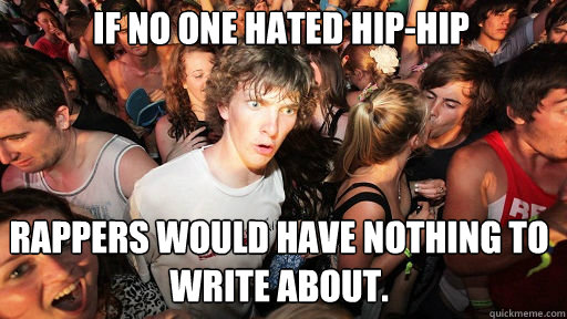 If no one hated hip-hip Rappers would have nothing to write about. - If no one hated hip-hip Rappers would have nothing to write about.  Sudden Clarity Clarence