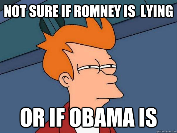 not sure if ROmney is  lying or if obama is - not sure if ROmney is  lying or if obama is  Futurama Fry