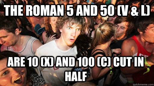 The Roman 5 and 50 (V & L)  are 10 (X) and 100 (C) cut in half - The Roman 5 and 50 (V & L)  are 10 (X) and 100 (C) cut in half  Sudden Clarity Clarence