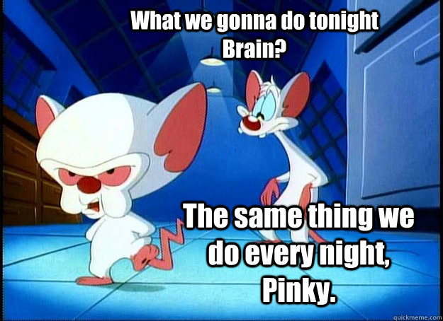 What we gonna do tonight Brain? The same thing we do every night, Pinky.  - What we gonna do tonight Brain? The same thing we do every night, Pinky.   Pinky and the Brain