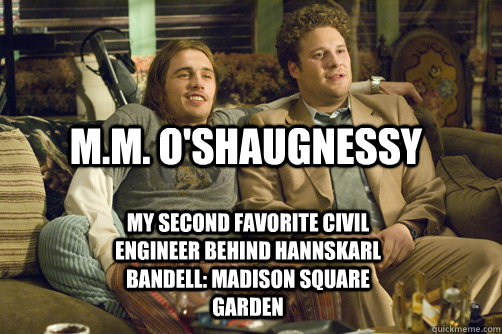 M.M. O'Shaugnessy My second favorite civil engineer behind hannskarl bandell: madison square garden - M.M. O'Shaugnessy My second favorite civil engineer behind hannskarl bandell: madison square garden  pineapple express
