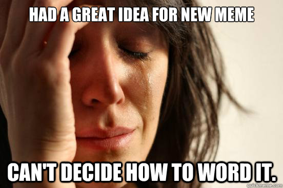 had a great idea for new meme can't decide how to word it. - had a great idea for new meme can't decide how to word it.  First World Problems