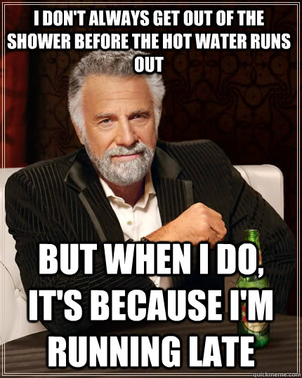 I don't always get out of the shower before the hot water runs out but when I do, it's because i'm running late  The Most Interesting Man In The World