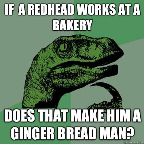 If  a redhead works at a bakery Does that make him a ginger bread man? - If  a redhead works at a bakery Does that make him a ginger bread man?  Philosoraptor