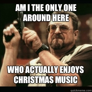 Am i the only one around here Who actually enjoys Christmas music - Am i the only one around here Who actually enjoys Christmas music  Misc