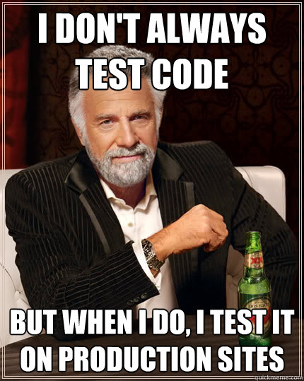 I don't always test code But when I do, I test it on Production sites - I don't always test code But when I do, I test it on Production sites  Dos Equis man